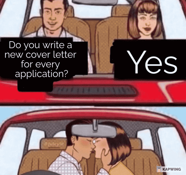 """Meme featuring a man and a woman in a car, the man asks if you write a new cover letter for every application and the woman responds, """"Yes."""""""