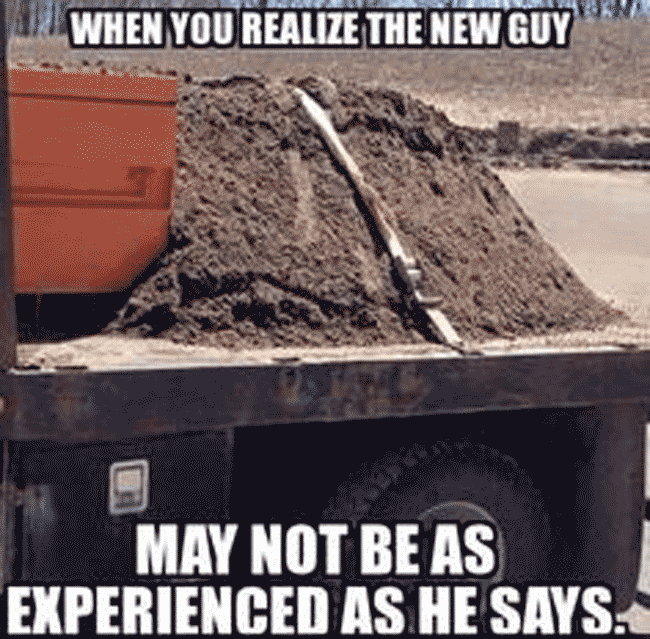 """Image of dirt secured to a truck bed with a strap: """"when you realize the new guy may not be as experience as he says."""""""